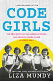 Code Girls The True Story of the American Women Who Secretly Broke Codes in World War II (Young Readers Edition), Liza Mundy