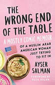 The Wrong End of the Table A Mostly Comic Memoir of a Muslim Arab American Woman Just Trying to Fit in, Ayser Salman