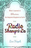 Radio Shangri-La What I Discovered on my Accidental Journey to the Happiest Kingdom on Earth, Lisa Napoli