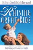 Raising Great Kids A Comprehensive Guide to Parenting with Grace and Truth, Henry Cloud