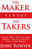 The Maker Versus the Takers What Jesus Really Said About Social Justice and Economics, Jerry Bowyer