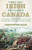 When the Irish Invaded Canada The Incredible True Story of the Civil War Veterans Who Fought for Ireland's Freedom, Christopher Klein