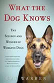 What the Dog Knows The Science and Wonder of Working Dogs, Cat Warren