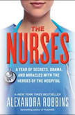 The Nurses A Year of Secrets, Drama, and Miracles with the Heroes of the Hospital, Alexandra Robbins