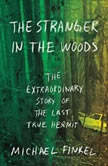 The Stranger in the Woods The Extraordinary Story of the Last True Hermit, Michael Finkel