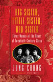 Big Sister, Little Sister, Red Sister Three Women at the Heart of Twentieth-Century China, Jung Chang