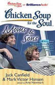 Chicken Soup for the Soul: Moms & Sons - 34 Stories about Raising Boys, Being a Sport, Grieving and Peace, and Single-Minded Devotion, Jack Canfield