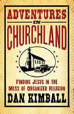 Adventures in Churchland Finding Jesus in the Mess of Organized Religion, Dan Kimball