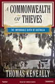 A Commonwealth of Thieves The Improbable Birth of Australia, Thomas Keneally