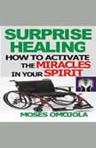 Surprise Healing: How To Activate The Miracles In Your Spirit, Moses Omojola