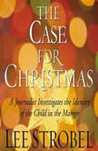 The Case for Christmas A Journalist Investigates the Identity of the Child in the Manger, Lee Strobel