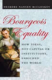 Bourgeois Equality How Ideas, Not Capital or Institutions, Enriched the World, Deirdre N. McCloskey