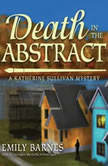 Death in the Abstract A Katherine Sullivan Mystery, Emily Barnes