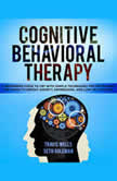 Cognitive Behavioral Therapy: A Beginners Guide to CBT with Simple Techniques for Retraining the Brain to Defeat Anxiety, Depression, and Low-Self Esteem, Travis Wells