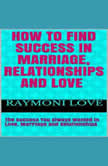 How to Find Success In Marriage, Relationships and Love ( The Success You Always Wanted in Love, Marriage and Relationships ), Raymoni Love