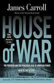 House of War The Pentagon and the Disastrous Rise of American Power, James Carroll