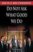 Do Not Ask What Good We Do Inside the House of Representatives, Robert Draper