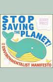 Stop Saving the Planet! An Environmentalist Manifesto, Jenny Price