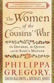 The Women of the Cousins' War The Duchess, the Queen and the King's Mother, Philippa Gregory