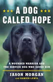 A Dog Called Hope A Wounded Warrior and the Service Dog Who Saved Him, Jason Morgan