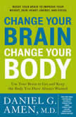 Change Your Brain, Change Your Body Use Your Brain to Get and Keep the Body You Have Always Wanted, Daniel G. Amen, M.D.