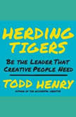 Herding Tigers Be the Leader That Creative People Need, Todd Henry