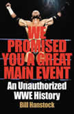 We Promised You a Great Main Event An Unauthorized WWE History, Bill Hanstock