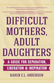 Difficult Mothers, Adult Daughters A Guide for Separation, Liberation & Inspiration, Karen C.L. Anderson