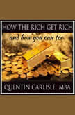 How The Rich Get Rich And How You Can Too, Quentin Carlisle MBA