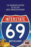 Interstate 69 The Unfinished History of the Last Great American Highway, Matt Dellinger