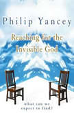 Reaching for the Invisible God What Can We Expect to Find?, Philip Yancey