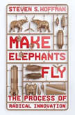 Make Elephants Fly The Process of Radical Innovation, Steven S. Hoffman