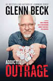 Addicted to Outrage How Thinking Like a Recovering Addict Can Heal the Country, Glenn Beck
