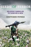 Seeds of Terror How Heroin Is Bankrolling the Taliban and Al Qaeda, Gretchen Peters