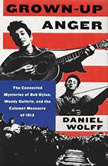 Grown-Up Anger The Connected Mysteries of Bob Dylan, Woody Guthrie, and the Calumet Massacre of 1913, Daniel Wolff
