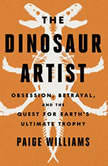 The Dinosaur Artist Obsession, Betrayal, and the Quest for Earth's Ultimate Trophy, Paige Williams