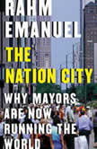 The Nation City Why Mayors Are Now Running the World, Rahm Emanuel