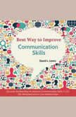 Best Way to Improve Communication Skills Discover the Best Way to Improve Communication Skills in Life, the Workplace and in Love Relationships, David L. Lewis
