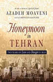 Honeymoon in Tehran Two Years of Love and Danger in Iran, Azadeh Moaveni