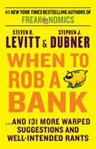 When to Rob a Bank ...And 131 More Warped Suggestions and Well-Intended Rants, Steven D. Levitt