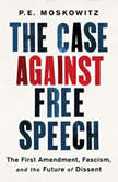 The Case Against Free Speech The First Amendment, Fascism, and the Future of Dissent, P. E. Moskowitz