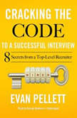 Cracking the Code to a Successful Interview 15 Insider Secrets from a Top-Level Recruiter, Evan Pellett