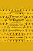 Beekeeping For Beginners A Simple Step-By-Step Guide To The Fundamentals Of Modern Beekeeping, Avery Hansen