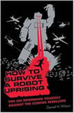 How to Survive a Robot Uprising Tips on Defending Yourself against the Coming Rebellion, Daniel H. Wilson