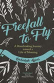 Freefall to Fly A Breathtaking Journey toward a Life of Meaning, Rebekah Lyons