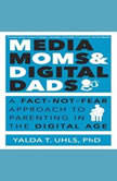 Media Moms & Digital Dads A Fact-Not-Fear Approach to Parenting in the Digital Age, Yalda T. Uhls