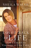 Loved Back to Life How I Found the Courage to Live Free, Sheila Walsh