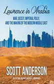 Lawrence in Arabia War, Deceit, Imperial Folly, and the Making of the Modern Middle East, Scott Anderson