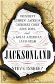 Jacksonland President Andrew Jackson, Cherokee Chief John Ross, and a Great American Land Gr ab, Steve Inskeep