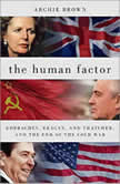 The Human Factor Gorbachev, Reagan, and Thatcher, and the End of the Cold War, Archie Brown